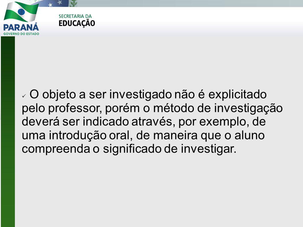  O objeto a ser investigado não é explicitado pelo professor, porém o método de investigação deverá ser indicado através, por exemplo, de uma introdução oral, de maneira que o aluno compreenda o significado de investigar.