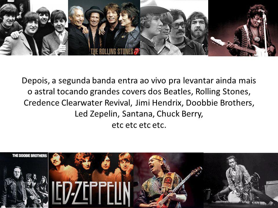 Depois, a segunda banda entra ao vivo pra levantar ainda mais o astral tocando grandes covers dos Beatles, Rolling Stones, Credence Clearwater Revival