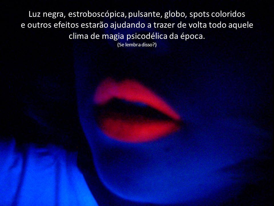 Luz negra, estroboscópica, pulsante, globo, spots coloridos e outros efeitos estarão ajudando a trazer de volta todo aquele clima de magia psicodélica