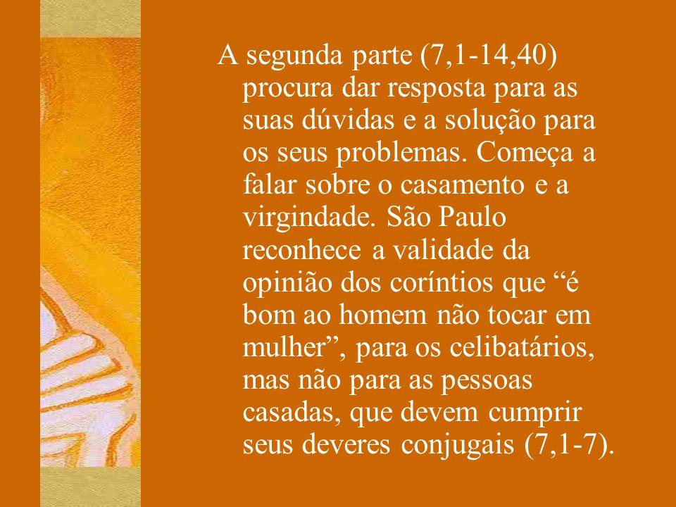 A segunda parte (7,1-14,40) procura dar resposta para as suas dúvidas e a solução para os seus problemas. Começa a falar sobre o casamento e a virgind