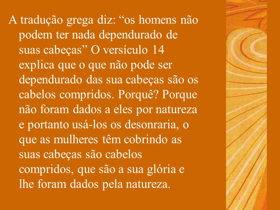 """A tradução grega diz: """"os homens não podem ter nada dependurado de suas cabeças"""" O versículo 14 explica que o que não pode ser dependurado das sua cab"""