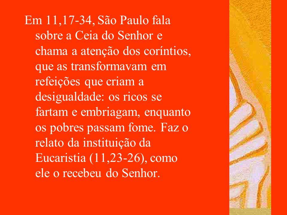 Em 11,17-34, São Paulo fala sobre a Ceia do Senhor e chama a atenção dos coríntios, que as transformavam em refeições que criam a desigualdade: os ric