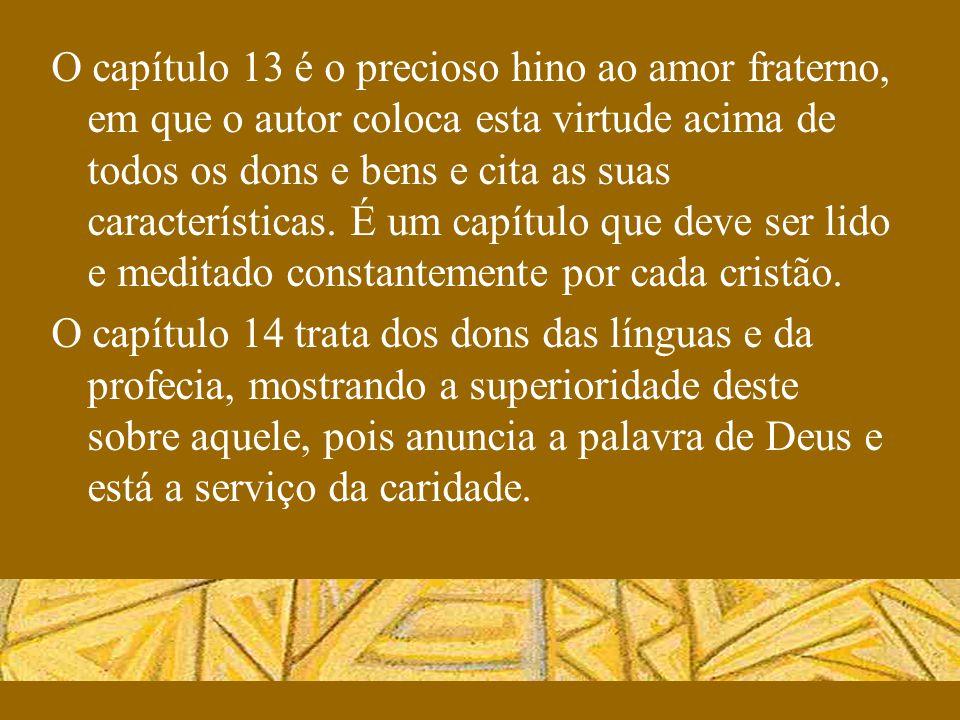 O capítulo 13 é o precioso hino ao amor fraterno, em que o autor coloca esta virtude acima de todos os dons e bens e cita as suas características. É u