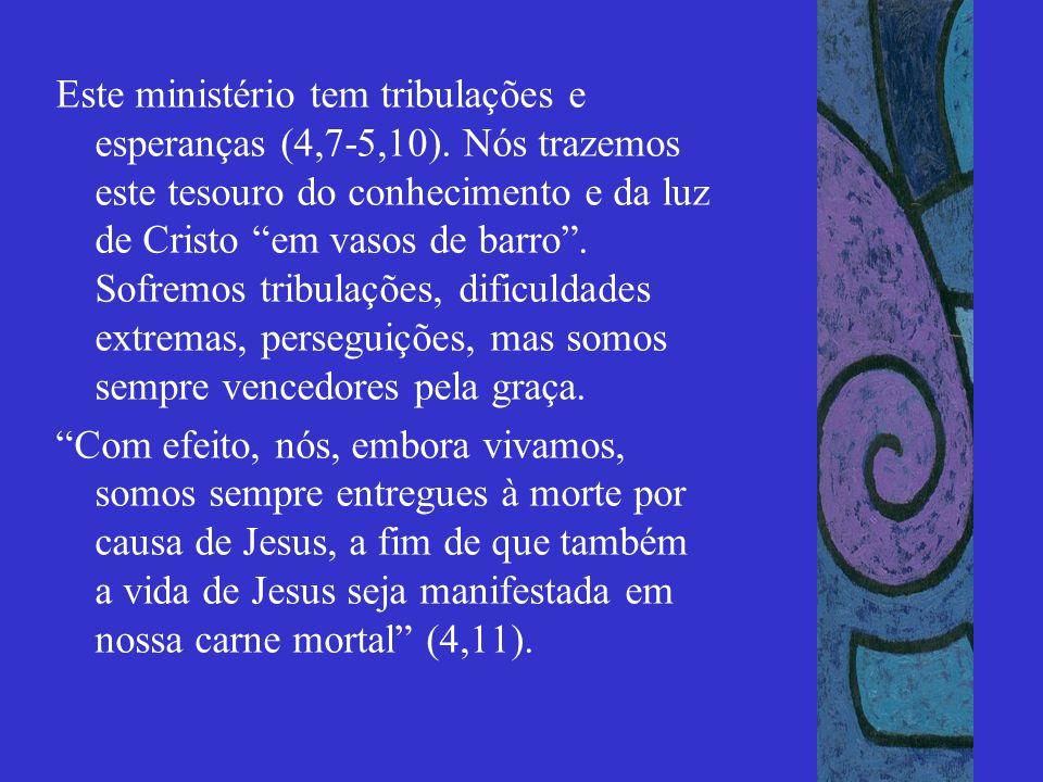 """Este ministério tem tribulações e esperanças (4,7-5,10). Nós trazemos este tesouro do conhecimento e da luz de Cristo """"em vasos de barro"""". Sofremos tr"""