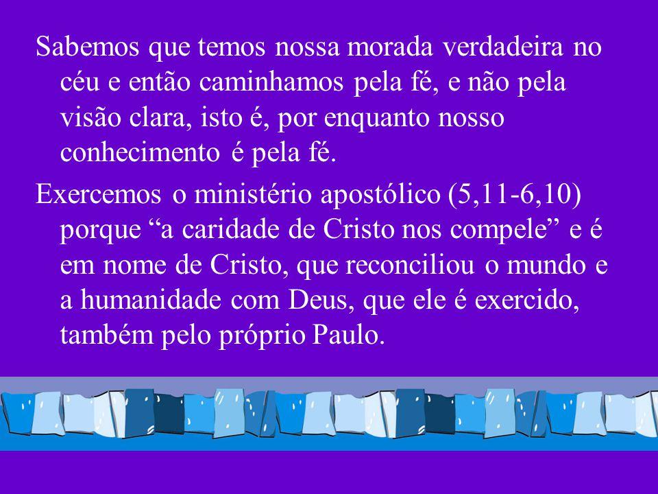 Sabemos que temos nossa morada verdadeira no céu e então caminhamos pela fé, e não pela visão clara, isto é, por enquanto nosso conhecimento é pela fé