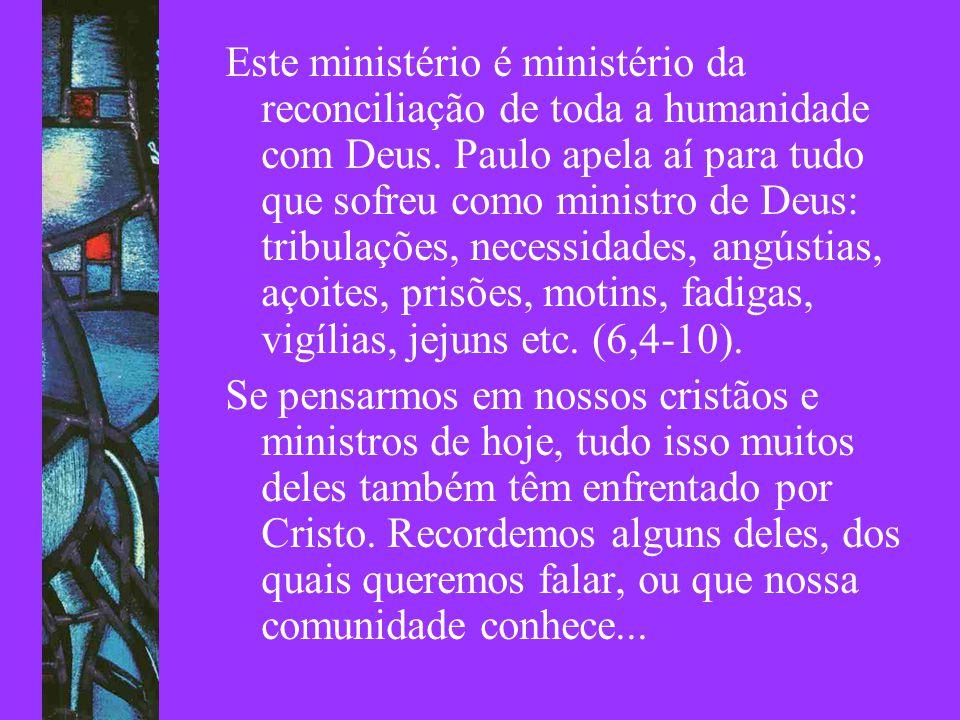 Este ministério é ministério da reconciliação de toda a humanidade com Deus. Paulo apela aí para tudo que sofreu como ministro de Deus: tribulações, n