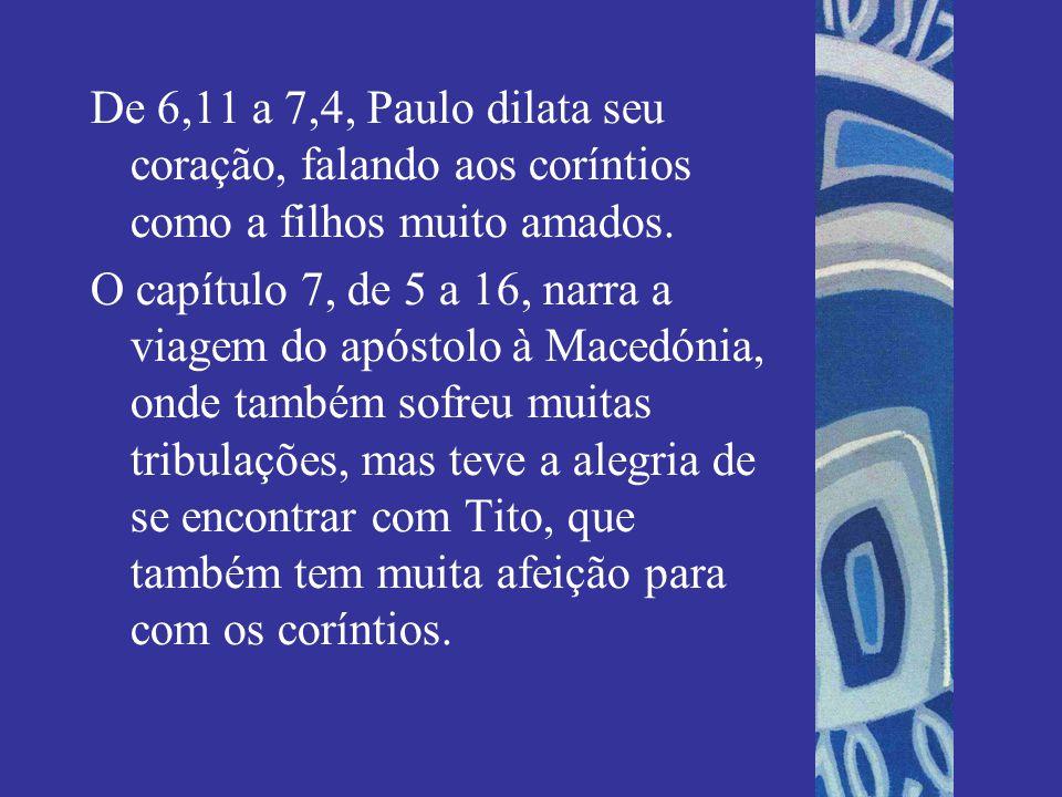 De 6,11 a 7,4, Paulo dilata seu coração, falando aos coríntios como a filhos muito amados. O capítulo 7, de 5 a 16, narra a viagem do apóstolo à Maced