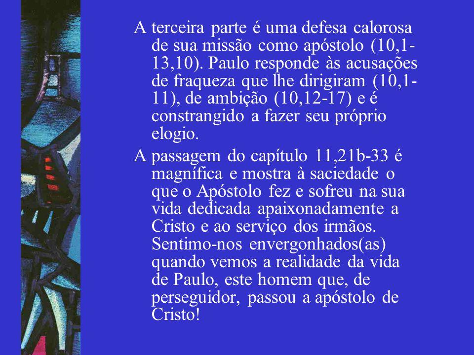 A terceira parte é uma defesa calorosa de sua missão como apóstolo (10,1- 13,10). Paulo responde às acusações de fraqueza que lhe dirigiram (10,1- 11)