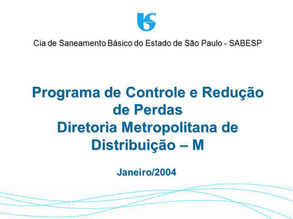 Janeiro/2004 Cia de Saneamento Básico do Estado de São Paulo - SABESP Programa de Controle e Redução de Perdas Diretoria Metropolitana de Distribuição – M