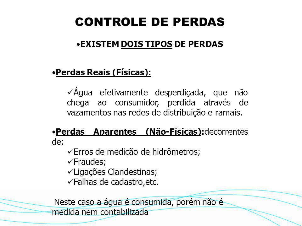 CONTROLE DE PERDAS •EXISTEM DOIS TIPOS DE PERDAS •Perdas Reais (Físicas):  Água efetivamente desperdiçada, que não chega ao consumidor, perdida através de vazamentos nas redes de distribuição e ramais.