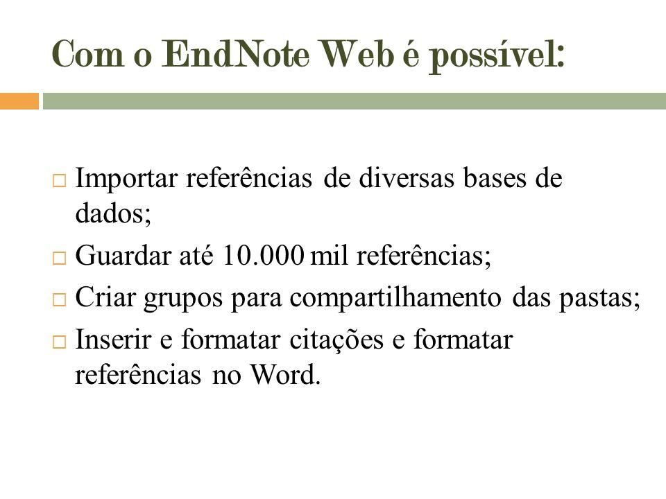Com o EndNote Web é possível:  Importar referências de diversas bases de dados;  Guardar até 10.000 mil referências;  Criar grupos para compartilhamento das pastas;  Inserir e formatar citações e formatar referências no Word.