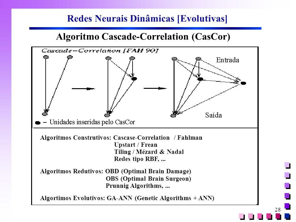 28 Redes Neurais Dinâmicas [Evolutivas] Algoritmo Cascade-Correlation (CasCor) Algoritmos Construtivos: Cascase-Correlation / Fahlman Upstart / Frean
