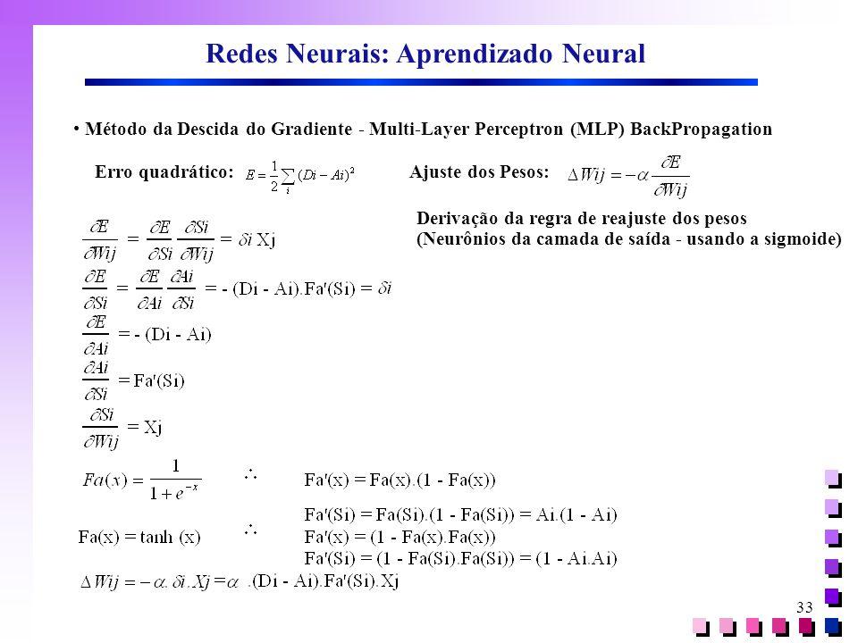 33 Redes Neurais: Aprendizado Neural • Método da Descida do Gradiente - Multi-Layer Perceptron (MLP) BackPropagation Erro quadrático:Ajuste dos Pesos: