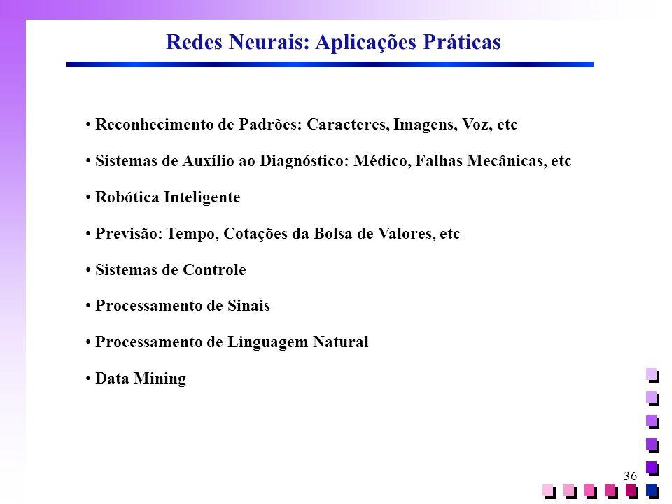 36 Redes Neurais: Aplicações Práticas • Reconhecimento de Padrões: Caracteres, Imagens, Voz, etc • Sistemas de Auxílio ao Diagnóstico: Médico, Falhas