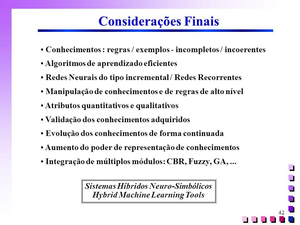 42 Considerações Finais • Conhecimentos : regras / exemplos - incompletos / incoerentes • Algoritmos de aprendizado eficientes • Redes Neurais do tipo