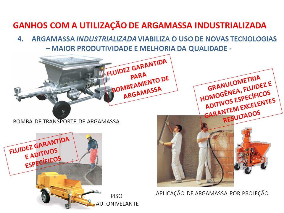 GANHOS COM A UTILIZAÇÃO DE ARGAMASSA INDUSTRIALIZADA 4.ARGAMASSA INDUSTRIALIZADA VIABILIZA O USO DE NOVAS TECNOLOGIAS – MAIOR PRODUTIVIDADE E MELHORIA DA QUALIDADE - BOMBA DE TRANSPORTE DE ARGAMASSA APLICAÇÃO DE ARGAMASSA POR PROJEÇÃO FLUIDEZ GARANTIDA PARA BOMBEAMENTO DE ARGAMASSA GRANULOMETRIA HOMOGÊNEA, FLUIDEZ E ADITIVOS ESPECÍFICOS GARANTEM EXCELENTES RESULTADOS PISO AUTONIVELANTE FLUIDEZ GARANTIDA E ADITIVOS ESPECÍFICOS