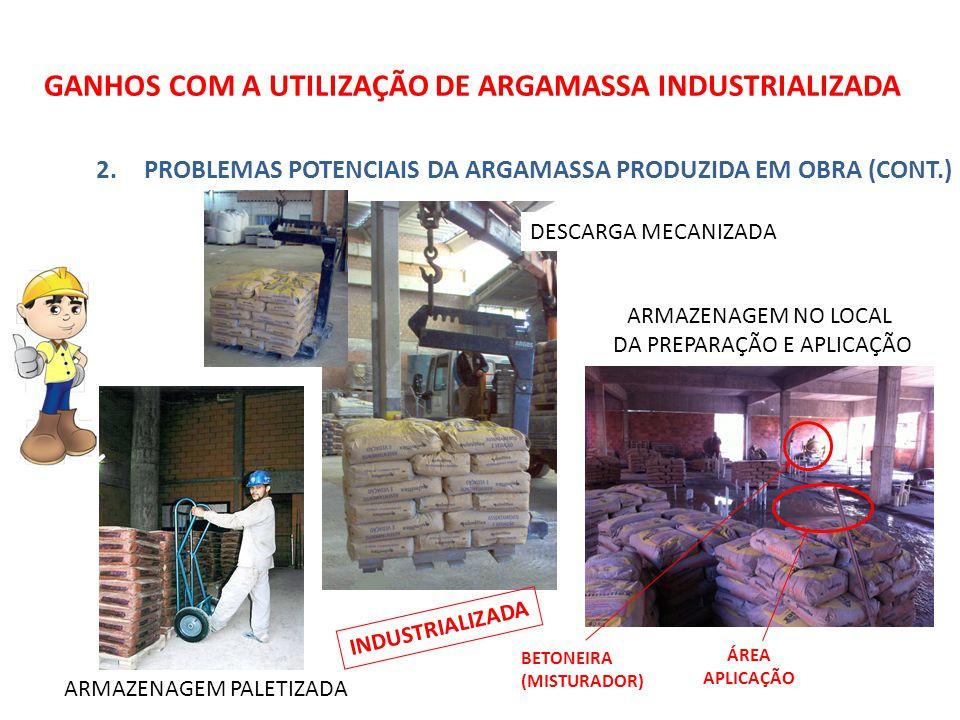 GANHOS COM A UTILIZAÇÃO DE ARGAMASSA INDUSTRIALIZADA 2.PROBLEMAS POTENCIAIS DA ARGAMASSA PRODUZIDA EM OBRA (CONT.) ARMAZENAGEM PALETIZADA INDUSTRIALIZADA BETONEIRA (MISTURADOR) ÁREA APLICAÇÃO ARMAZENAGEM NO LOCAL DA PREPARAÇÃO E APLICAÇÃO DESCARGA MECANIZADA