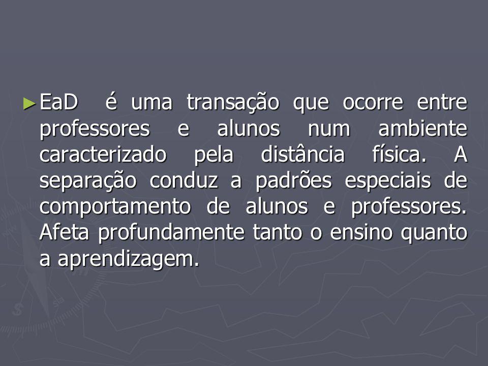 ► EaD é uma transação que ocorre entre professores e alunos num ambiente caracterizado pela distância física. A separação conduz a padrões especiais d