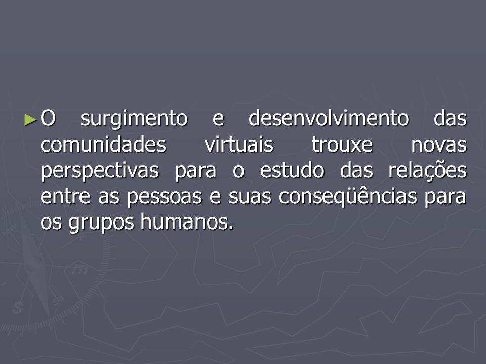 ► O surgimento e desenvolvimento das comunidades virtuais trouxe novas perspectivas para o estudo das relações entre as pessoas e suas conseqüências p