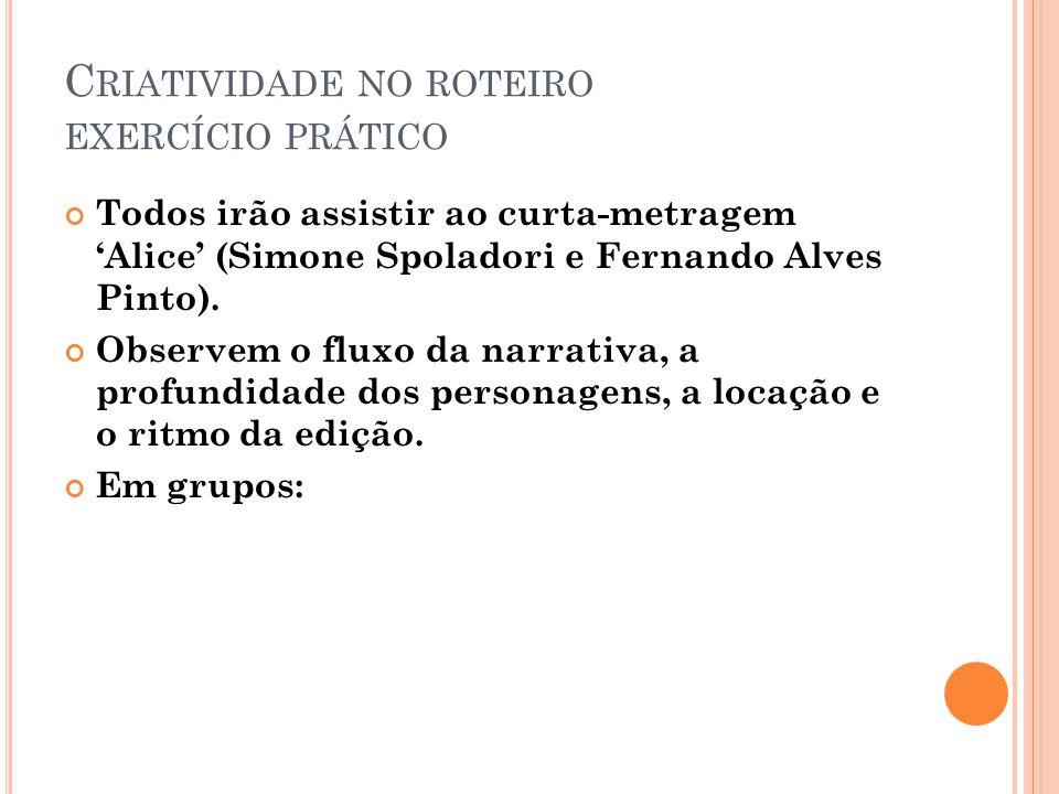 C RIATIVIDADE NO ROTEIRO EXERCÍCIO PRÁTICO Todos irão assistir ao curta-metragem 'Alice' (Simone Spoladori e Fernando Alves Pinto).