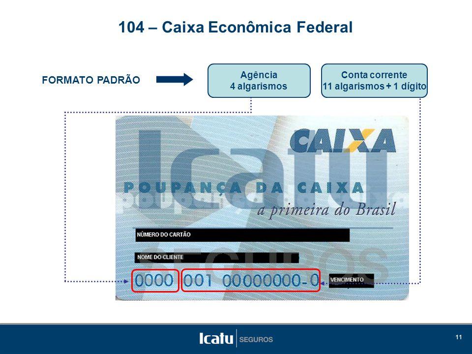 11 FORMATO PADRÃO Agência 4 algarismos 104 – Caixa Econômica Federal Conta corrente 11 algarismos + 1 dígito