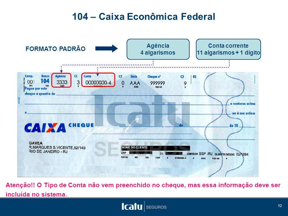 12 FORMATO PADRÃO Agência 4 algarismos 104 – Caixa Econômica Federal Conta corrente 11 algarismos + 1 dígito Atenção!! O Tipo de Conta não vem preench
