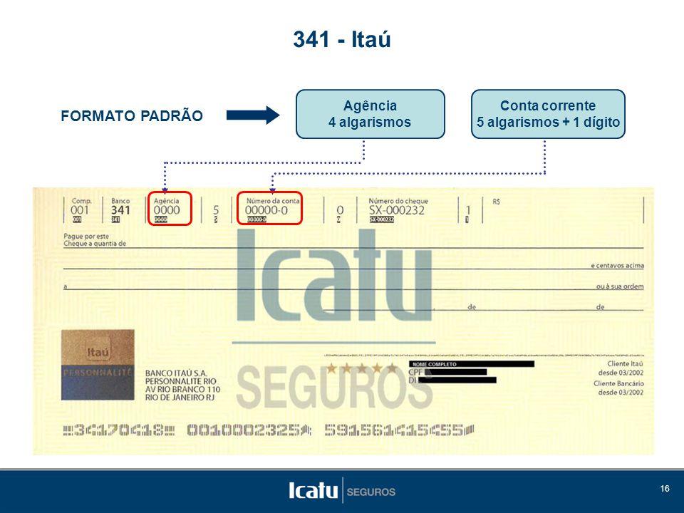 16 FORMATO PADRÃO 341 - Itaú Agência 4 algarismos Conta corrente 5 algarismos + 1 dígito