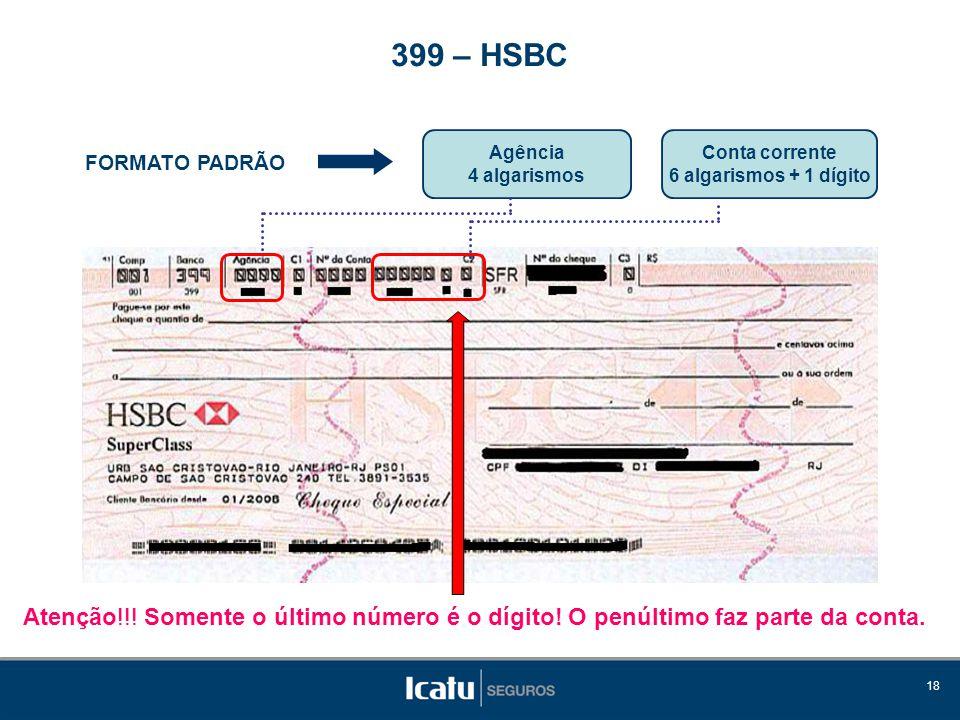 18 FORMATO PADRÃO Agência 4 algarismos 399 – HSBC Conta corrente 6 algarismos + 1 dígito Atenção!!! Somente o último número é o dígito! O penúltimo fa