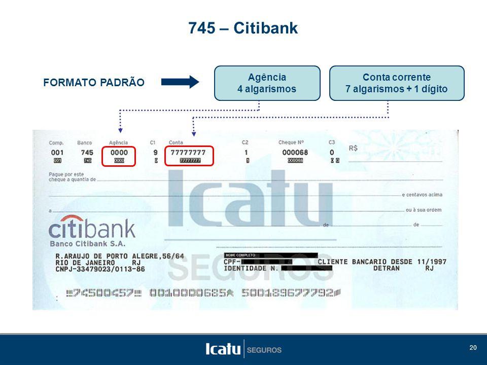 20 FORMATO PADRÃO Agência 4 algarismos 745 – Citibank Conta corrente 7 algarismos + 1 dígito