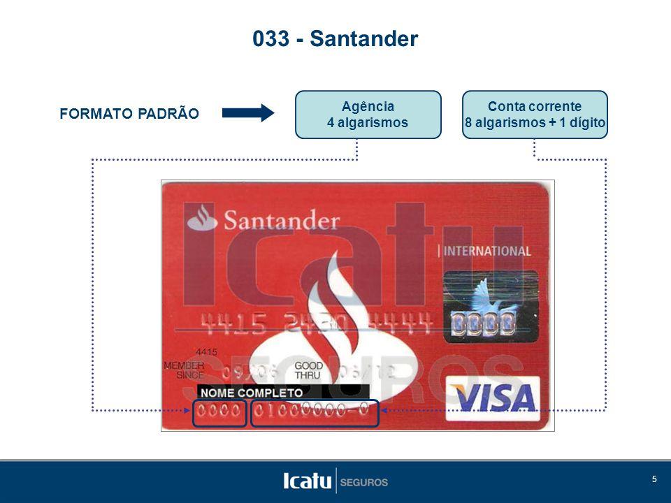 5 FORMATO PADRÃO 033 - Santander Agência 4 algarismos Conta corrente 8 algarismos + 1 dígito