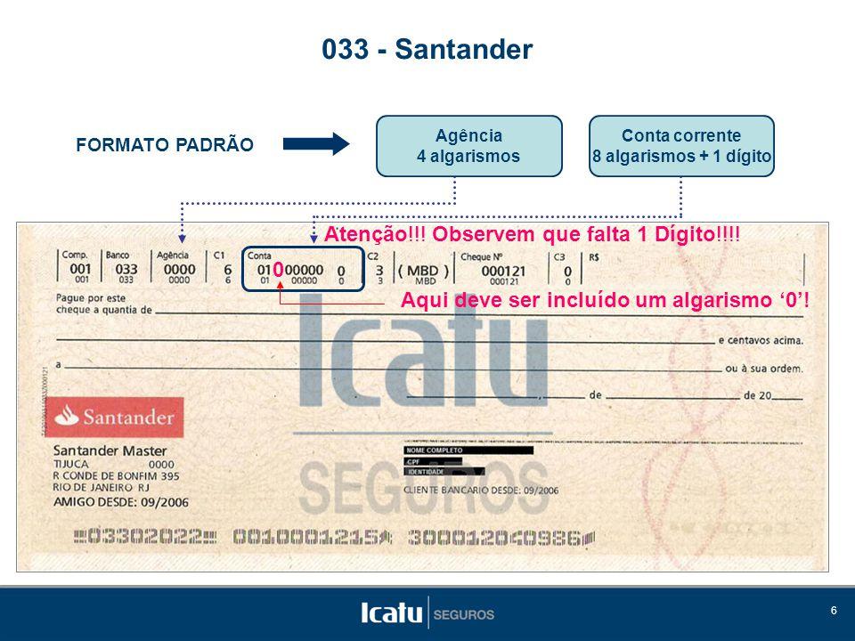 6 FORMATO PADRÃO 033 - Santander Atenção!!! Observem que falta 1 Dígito!!!! 0 Aqui deve ser incluído um algarismo '0'! Agência 4 algarismos Conta corr