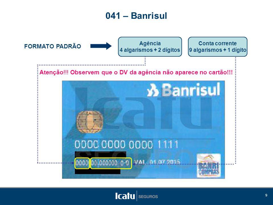 9 FORMATO PADRÃO Agência 4 algarismos + 2 dígitos 041 – Banrisul Conta corrente 9 algarismos + 1 dígito Atenção!!.