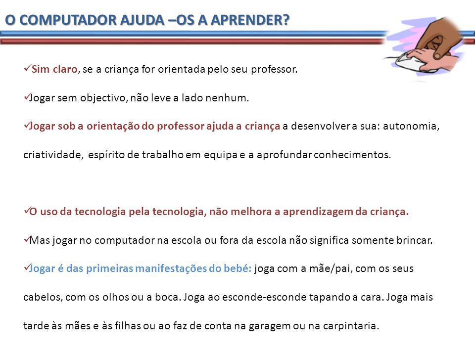 O COMPUTADOR AJUDA –OS A APRENDER. Sim claro, se a criança for orientada pelo seu professor.