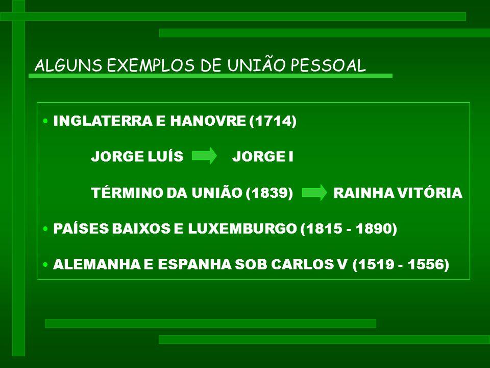 ALGUNS EXEMPLOS DE UNIÃO PESSOAL • INGLATERRA E HANOVRE (1714) JORGE LUÍS JORGE I TÉRMINO DA UNIÃO (1839) RAINHA VITÓRIA • PAÍSES BAIXOS E LUXEMBURGO (1815 - 1890) • ALEMANHA E ESPANHA SOB CARLOS V (1519 - 1556)