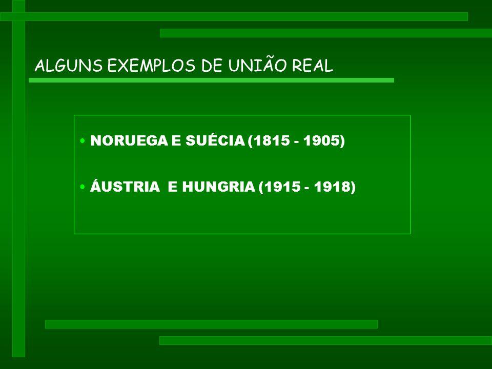 ALGUNS EXEMPLOS DE UNIÃO REAL • NORUEGA E SUÉCIA (1815 - 1905) • ÁUSTRIA E HUNGRIA (1915 - 1918)
