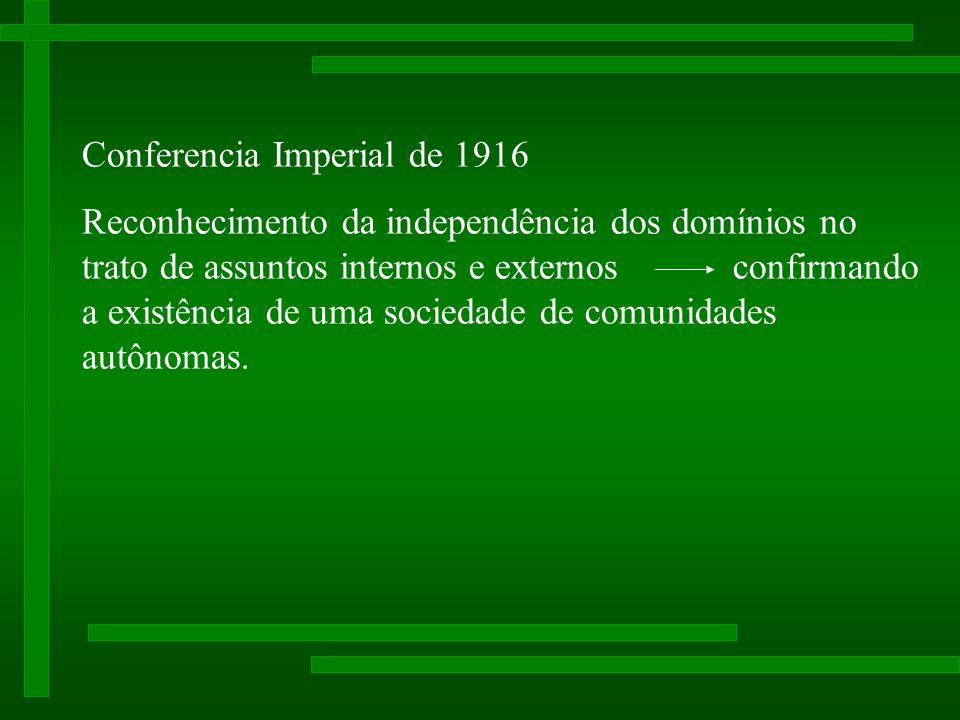 Conferencia Imperial de 1916 Reconhecimento da independência dos domínios no trato de assuntos internos e externos confirmando a existência de uma sociedade de comunidades autônomas.