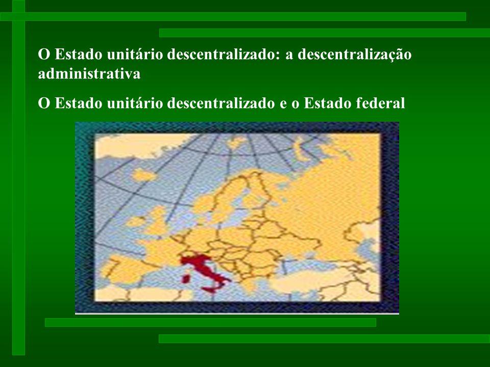 O Estado unitário descentralizado: a descentralização administrativa O Estado unitário descentralizado e o Estado federal