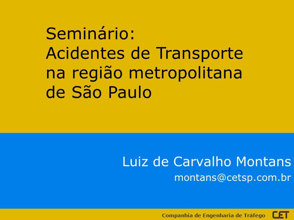 Companhia de Engenharia de Tráfego Luiz de Carvalho Montans montans@cetsp.com.br Seminário: Acidentes de Transporte na região metropolitana de São Paulo