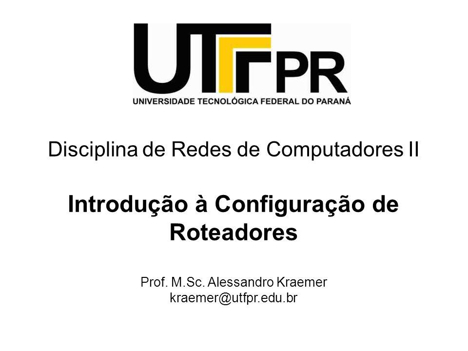 Disciplina de Redes de Computadores II Introdução à Configuração de Roteadores Prof. M.Sc. Alessandro Kraemer kraemer@utfpr.edu.br