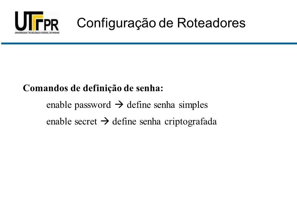 Comandos de definição de senha: enable password  define senha simples enable secret  define senha criptografada Configuração de Roteadores