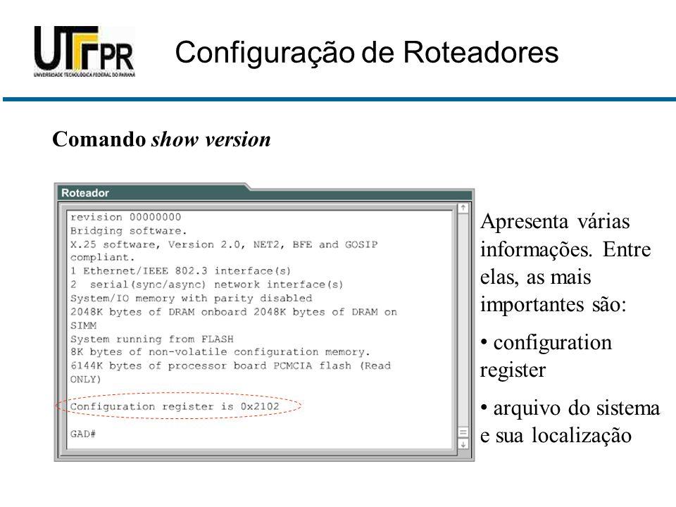 Comando show version Apresenta várias informações. Entre elas, as mais importantes são: • configuration register • arquivo do sistema e sua localizaçã