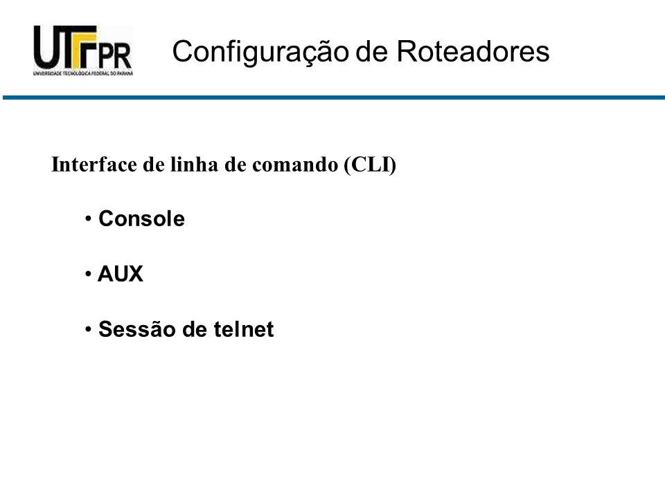 Interface de linha de comando (CLI) • Console • AUX • Sessão de telnet Configuração de Roteadores