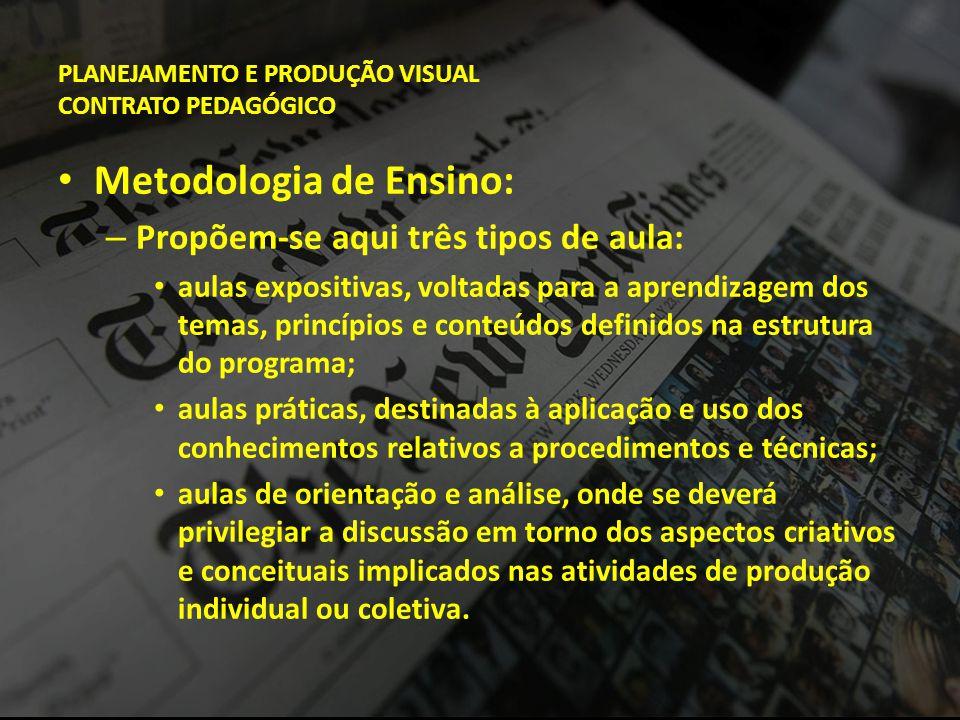 PLANEJAMENTO E PRODUÇÃO VISUAL CONTRATO PEDAGÓGICO • Metodologia de Ensino: – Propõem-se aqui três tipos de aula: • aulas expositivas, voltadas para a