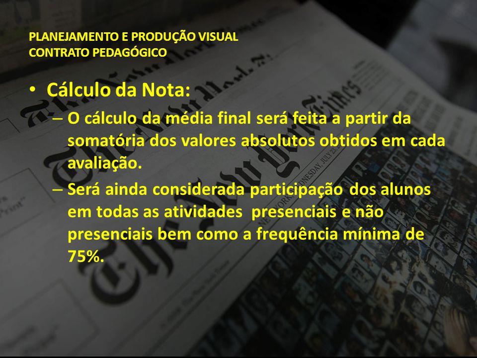 PLANEJAMENTO E PRODUÇÃO VISUAL CONTRATO PEDAGÓGICO • Cálculo da Nota: – O cálculo da média final será feita a partir da somatória dos valores absoluto