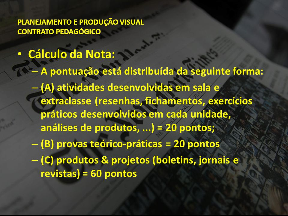 PLANEJAMENTO E PRODUÇÃO VISUAL CONTRATO PEDAGÓGICO • Cálculo da Nota: – A pontuação está distribuída da seguinte forma: – (A) atividades desenvolvidas