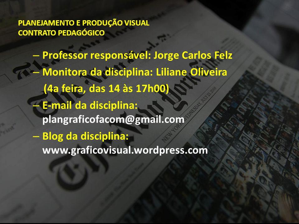 PLANEJAMENTO E PRODUÇÃO VISUAL CONTRATO PEDAGÓGICO – Professor responsável: Jorge Carlos Felz – Monitora da disciplina: Liliane Oliveira (4a feira, da