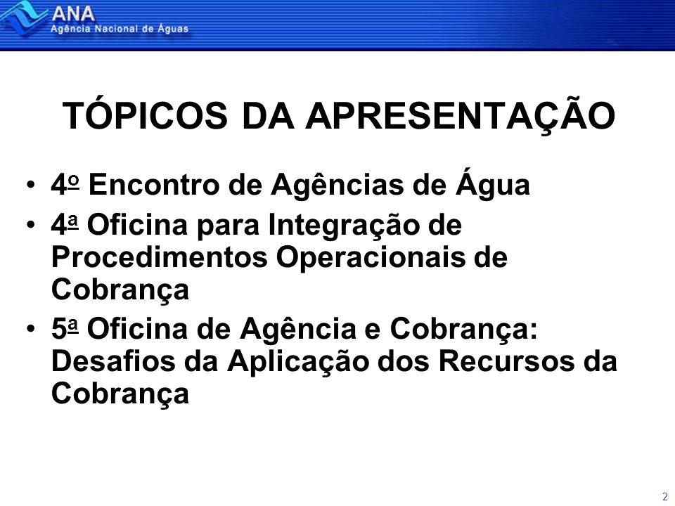 2 TÓPICOS DA APRESENTAÇÃO •4 o Encontro de Agências de Água •4 a Oficina para Integração de Procedimentos Operacionais de Cobrança •5 a Oficina de Agência e Cobrança: Desafios da Aplicação dos Recursos da Cobrança