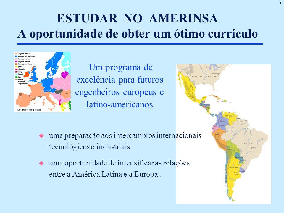 4 ESTUDAR NO AMERINSA A oportunidade de obter um ótimo currículo u uma preparação aos intercâmbios internacionais tecnológicos e industriais u uma oportunidade de intensificar as relações entre a América Latina e a Europa.
