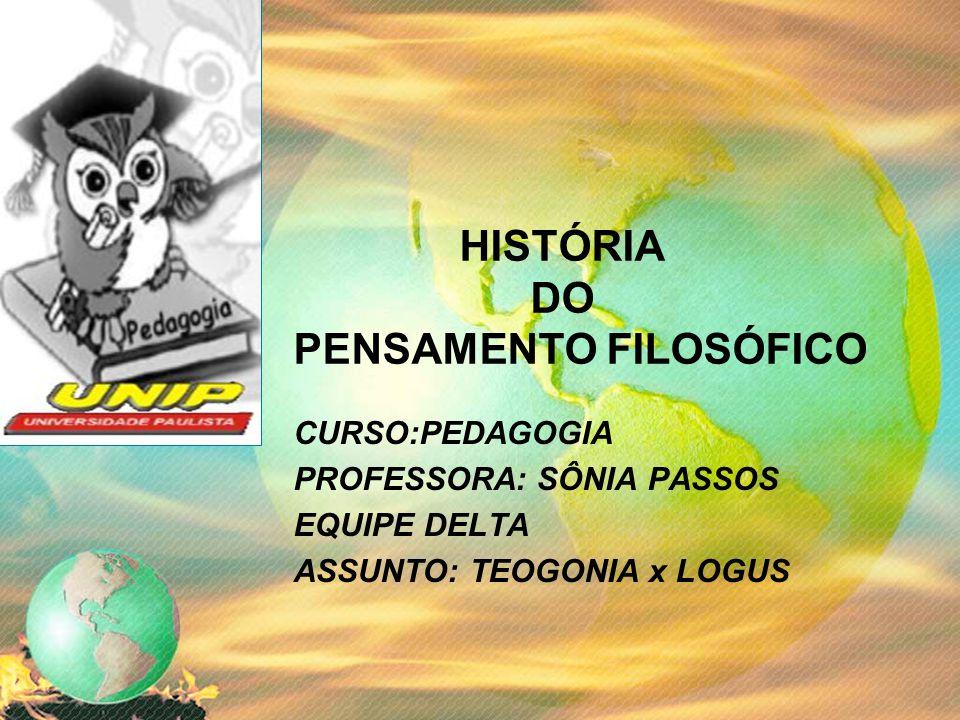 HISTÓRIA DO PENSAMENTO FILOSÓFICO CURSO:PEDAGOGIA PROFESSORA: SÔNIA PASSOS EQUIPE DELTA ASSUNTO: TEOGONIA x LOGUS
