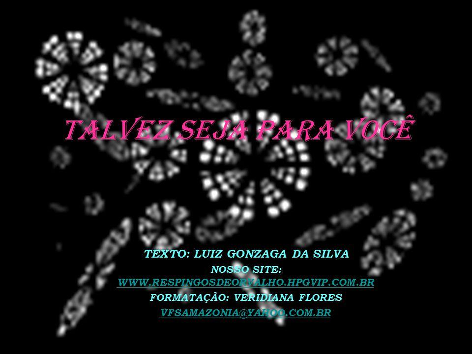 TALVEZ SEJA PARA VOCÊ TEXTO: LUIZ GONZAGA DA SILVA NOSSO SITE: WWW.RESPINGOSDEORVALHO.HPGVIP.COM.BR WWW.RESPINGOSDEORVALHO.HPGVIP.COM.BR FORMATAÇÃO: VERIDIANA FLORES VFSAMAZONIA@YAHOO.COM.BR